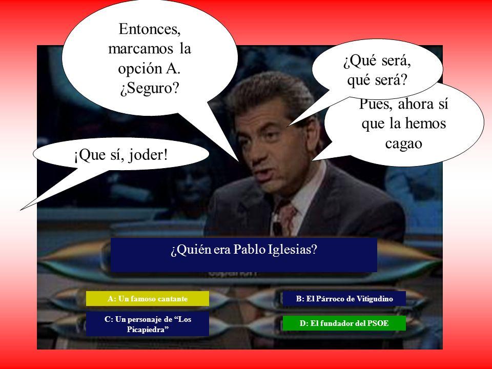 Entonces, marcamos la opción A. ¿Seguro? ¡Que sí, joder! A: Un famoso cantante D: El fundador del PSOE ¿Quién era Pablo Iglesias? C: Un personaje de L