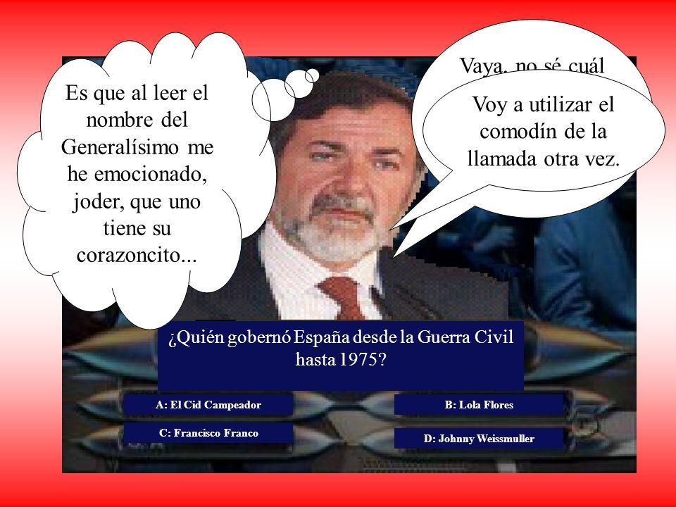 ¿Quién gobernó España desde la Guerra Civil hasta 1975? A: El Cid Campeador C: Francisco Franco B: Lola Flores D: Johnny Weissmuller Vaya, no sé cuál