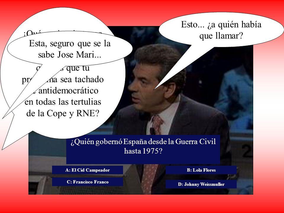 ¿Quién gobernó España desde la Guerra Civil hasta 1975? A: El Cid Campeador C: Francisco Franco B: Lola Flores D: Johnny Weissmuller Pero, si el comod