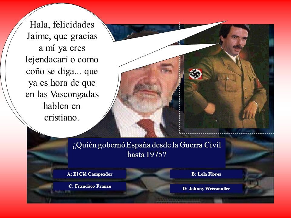 ¿Quién gobernó España desde la Guerra Civil hasta 1975? A: El Cid Campeador C: Francisco Franco B: Lola Flores D: Johnny Weissmuller Joder Jaime, qué