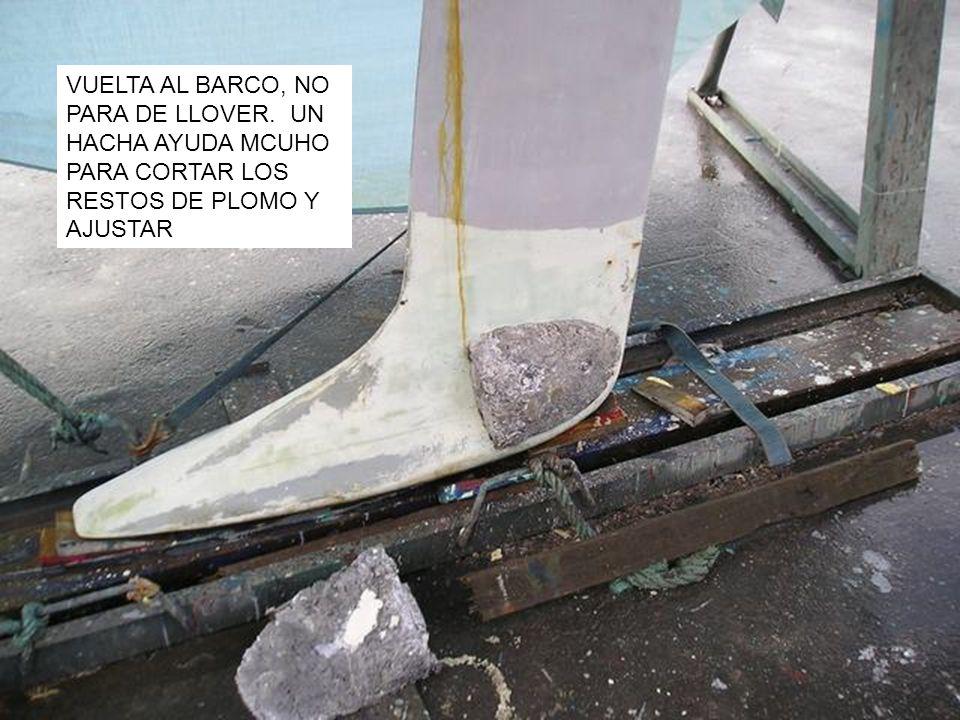 VUELTA AL BARCO, NO PARA DE LLOVER. UN HACHA AYUDA MCUHO PARA CORTAR LOS RESTOS DE PLOMO Y AJUSTAR