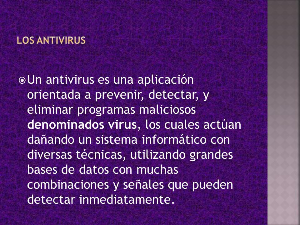 Un antivirus es una aplicación orientada a prevenir, detectar, y eliminar programas maliciosos denominados virus, los cuales actúan dañando un sistema