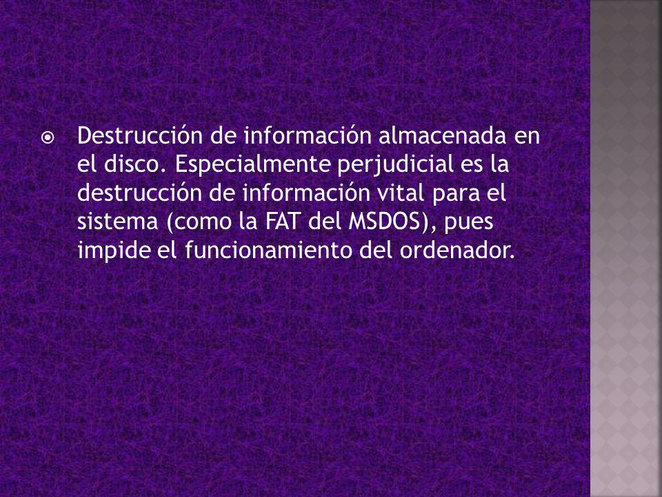 Destrucción de información almacenada en el disco. Especialmente perjudicial es la destrucción de información vital para el sistema (como la FAT del M