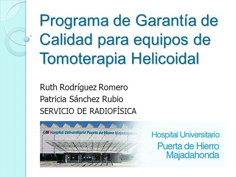 Programa de Garantía de Calidad para equipos de Tomoterapia Helicoidal Ruth Rodríguez Romero Patricia Sánchez Rubio SERVICIO DE RADIOFÍSICA