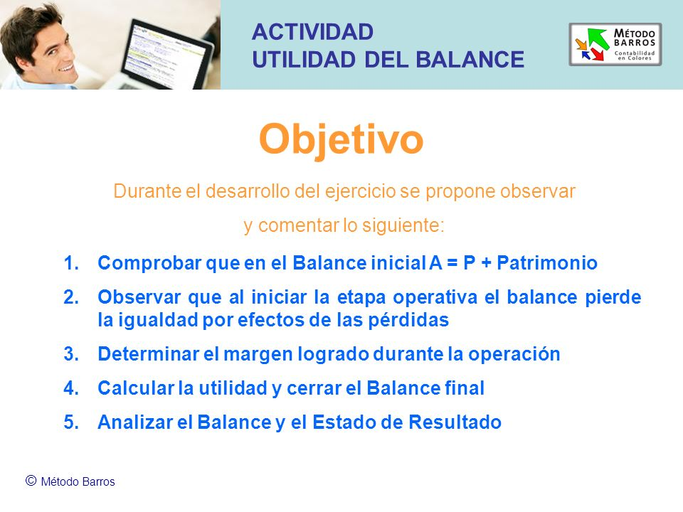 Objetivo © Método Barros ACTIVIDAD UTILIDAD DEL BALANCE 1.Comprobar que en el Balance inicial A = P + Patrimonio 2.Observar que al iniciar la etapa op