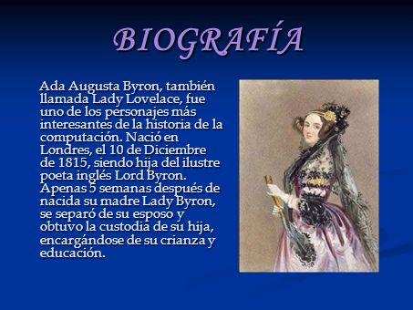 BIOGRAFÍA Ada Augusta Byron, también llamada Lady Lovelace, fue uno de los personajes más interesantes de la historia de la computación. Nació en Lond