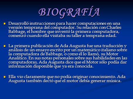 BIOGRAFÍA Desarrolló instrucciones para hacer computaciones en una versión temprana del computador. Su relación con Charles Babbage, el hombre que inv