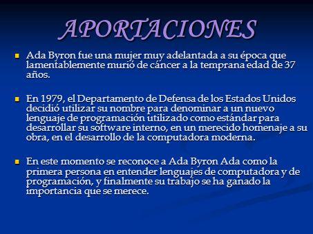 APORTACIONES Ada Byron fue una mujer muy adelantada a su época que lamentablemente murió de cáncer a la temprana edad de 37 años. Ada Byron fue una mu