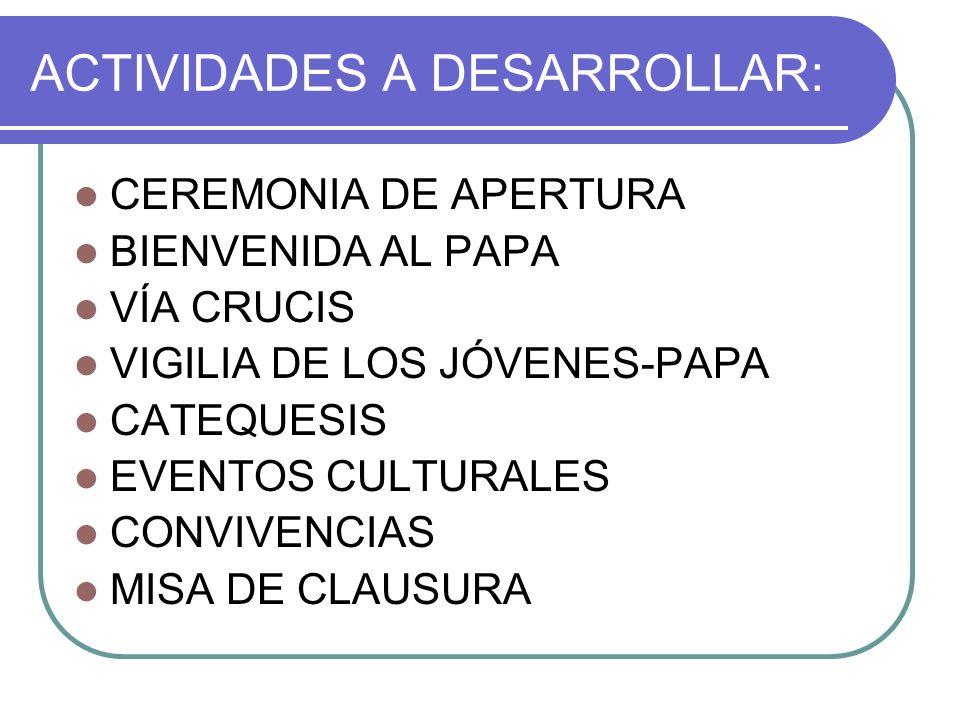 ACTIVIDADES A DESARROLLAR: CEREMONIA DE APERTURA BIENVENIDA AL PAPA VÍA CRUCIS VIGILIA DE LOS JÓVENES-PAPA CATEQUESIS EVENTOS CULTURALES CONVIVENCIAS MISA DE CLAUSURA