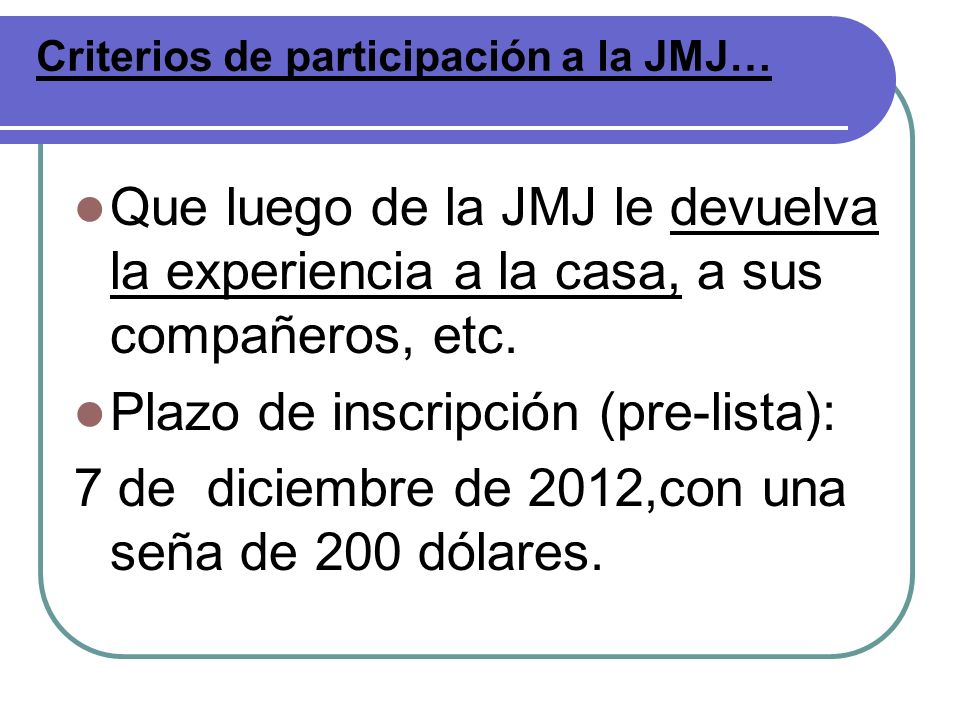 Que luego de la JMJ le devuelva la experiencia a la casa, a sus compañeros, etc. Plazo de inscripción (pre-lista): 7 de diciembre de 2012,con una seña