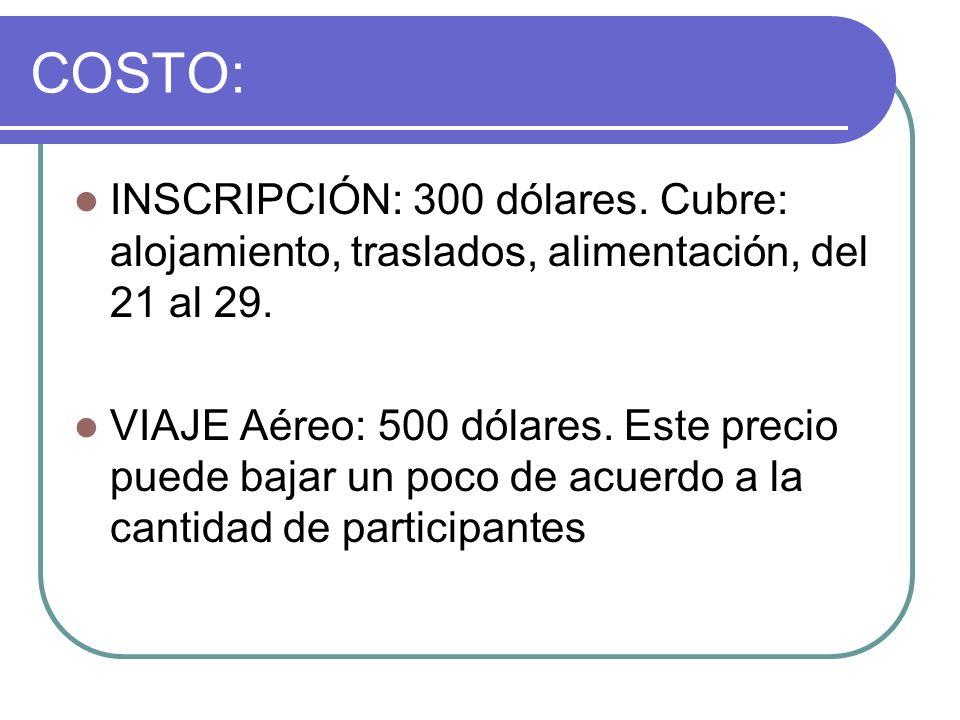 COSTO: INSCRIPCIÓN: 300 dólares. Cubre: alojamiento, traslados, alimentación, del 21 al 29. VIAJE Aéreo: 500 dólares. Este precio puede bajar un poco