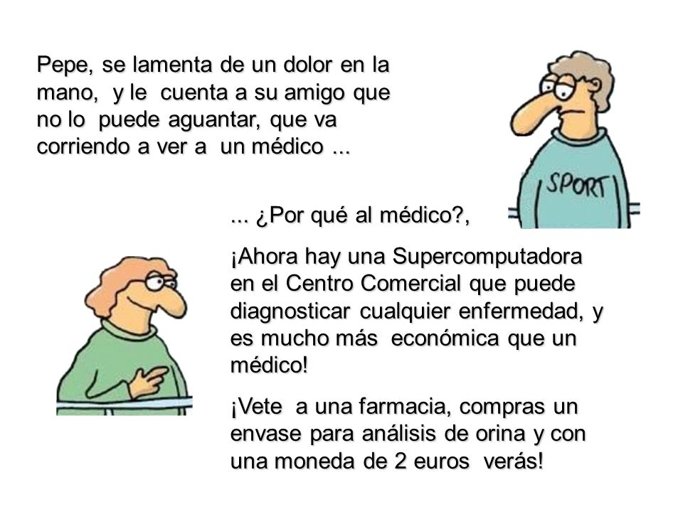 Pepe, se lamenta de un dolor en la mano, y le cuenta a su amigo que no lo puede aguantar, que va corriendo a ver a un médico......