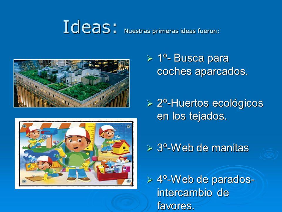 Ideas: Nuestras primeras ideas fueron: 1º- Busca para coches aparcados. 1º- Busca para coches aparcados. 2º-Huertos ecológicos en los tejados. 2º-Huer