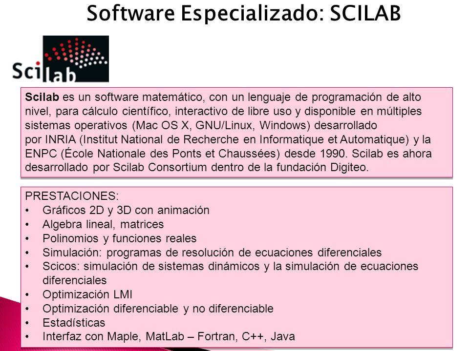 Software Especializado: SCILAB Scilab es un software matemático, con un lenguaje de programación de alto nivel, para cálculo científico, interactivo de libre uso y disponible en múltiples sistemas operativos (Mac OS X, GNU/Linux, Windows) desarrollado por INRIA (Institut National de Recherche en Informatique et Automatique) y la ENPC (École Nationale des Ponts et Chaussées) desde 1990.