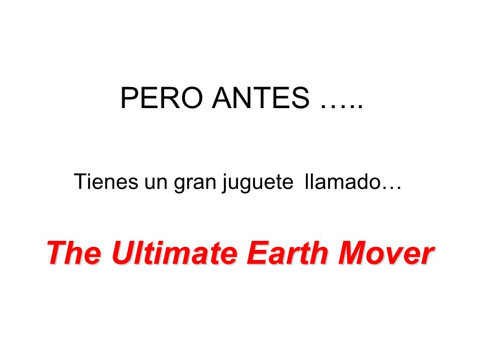 PERO ANTES ….. Tienes un gran juguete llamado… The Ultimate Earth Mover