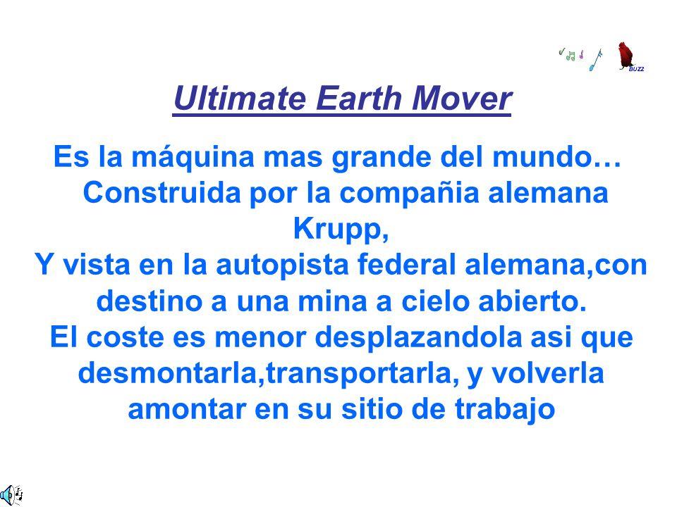 Ultimate Earth Mover Es la máquina mas grande del mundo… Construida por la compañia alemana Krupp, Y vista en la autopista federal alemana,con destino