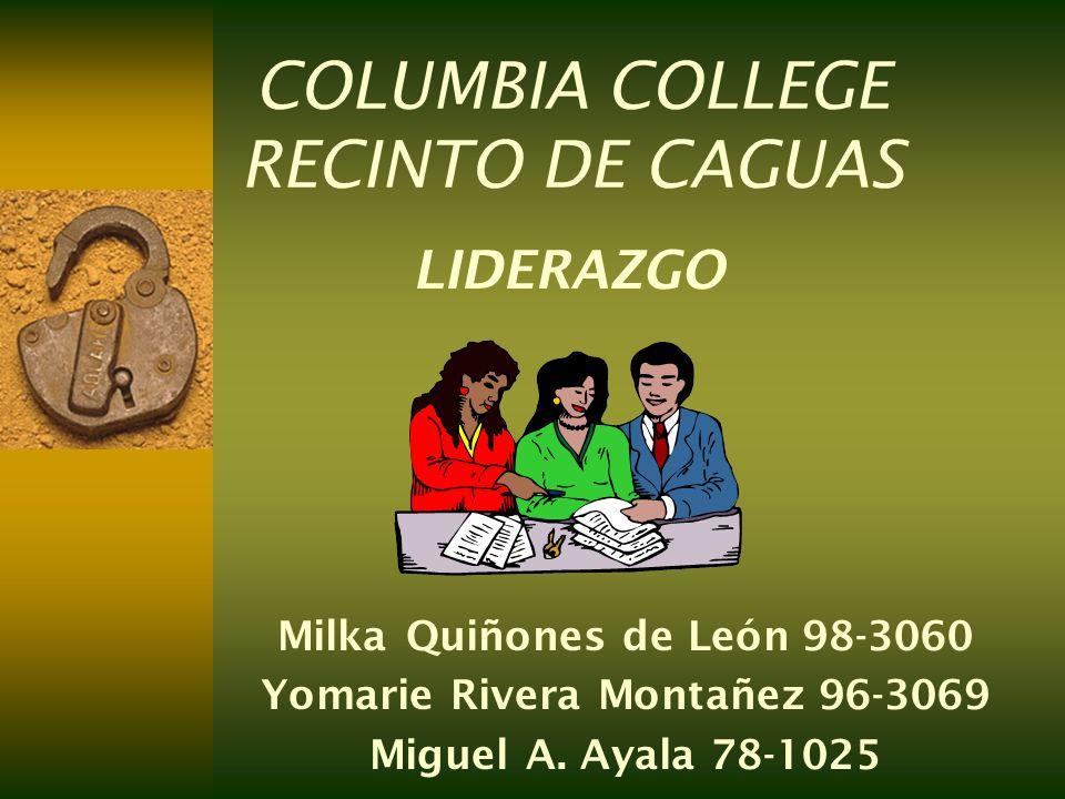 COLUMBIA COLLEGE RECINTO DE CAGUAS Milka Quiñones de León 98-3060 Yomarie Rivera Montañez 96-3069 Miguel A. Ayala 78-1025 LIDERAZGO