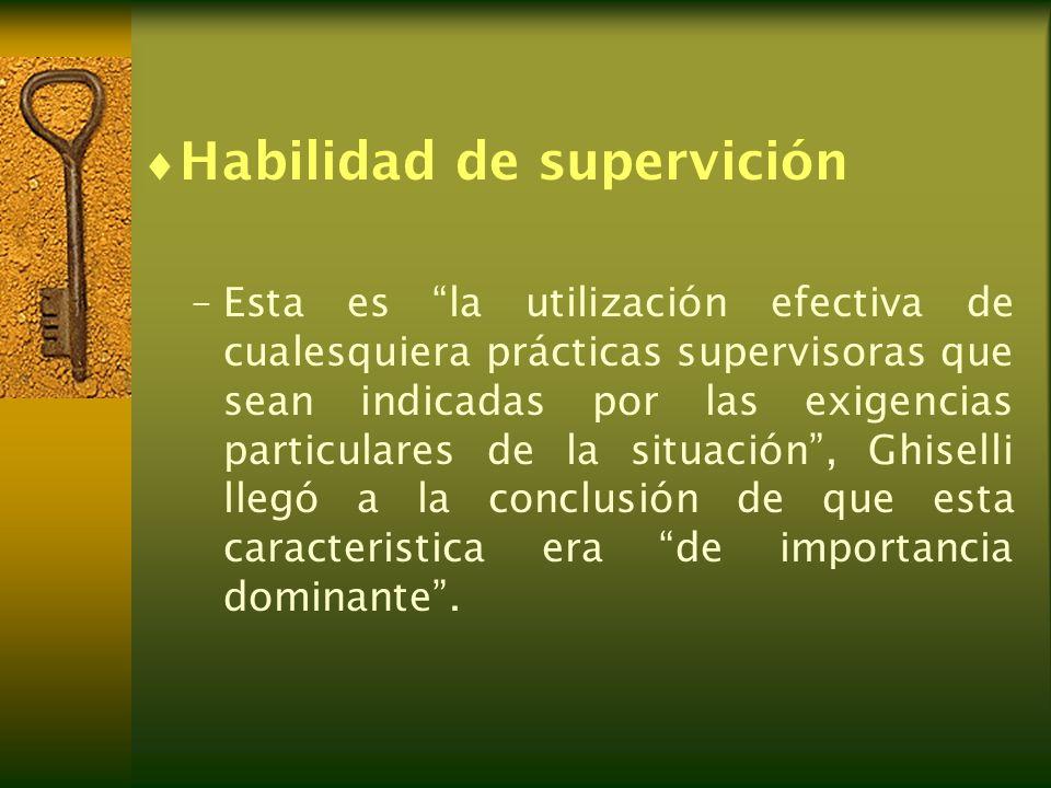 Habilidad de supervición –Esta es la utilización efectiva de cualesquiera prácticas supervisoras que sean indicadas por las exigencias particulares de