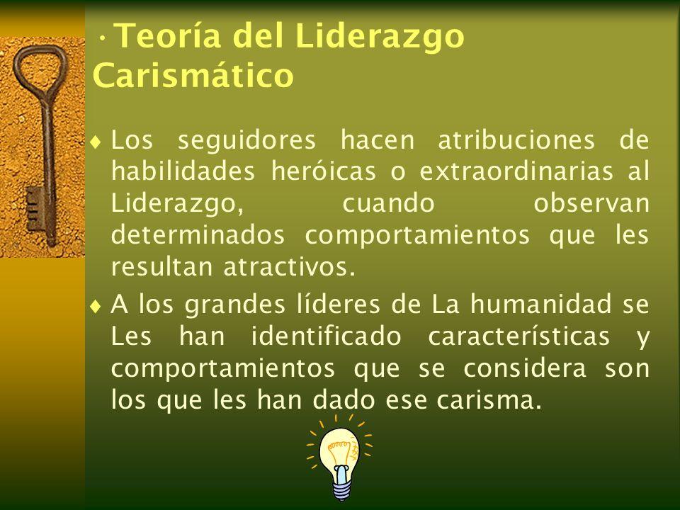 Teoría del Liderazgo Carismático Los seguidores hacen atribuciones de habilidades heróicas o extraordinarias al Liderazgo, cuando observan determinado