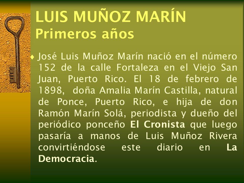 LUIS MUÑOZ MARÍN Primeros años José Luis Muñoz Marín nació en el número 152 de la calle Fortaleza en el Viejo San Juan, Puerto Rico. El 18 de febrero