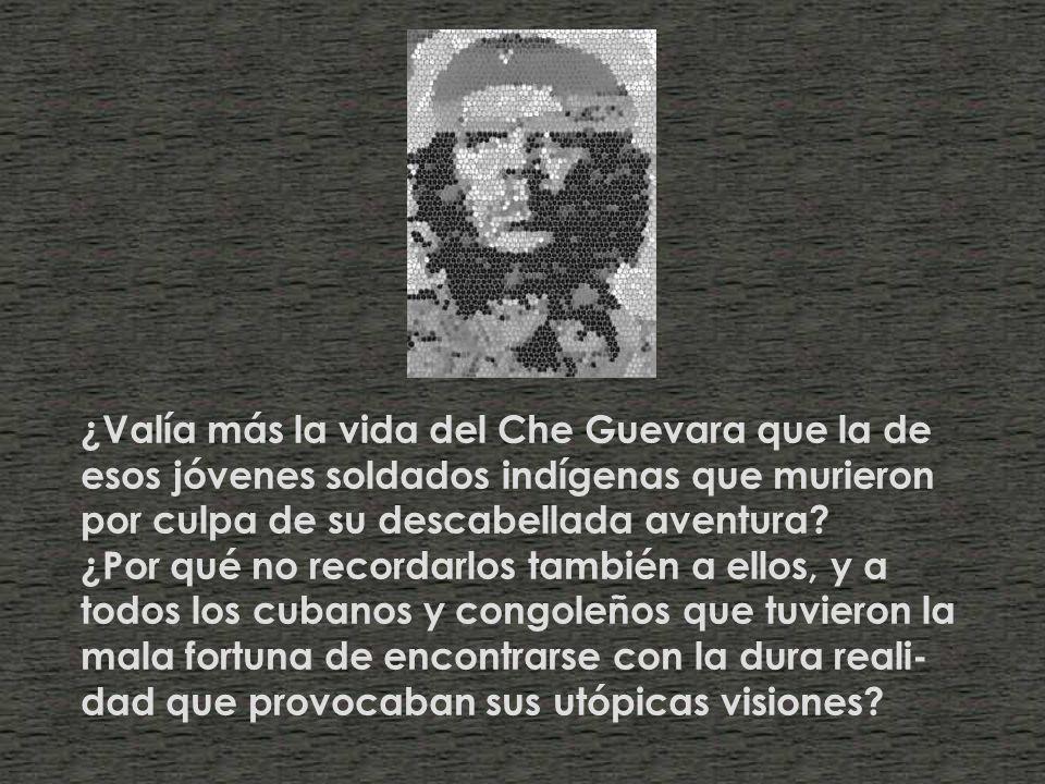 ¿Valía más la vida del Che Guevara que la de esos jóvenes soldados indígenas que murieron por culpa de su descabellada aventura.