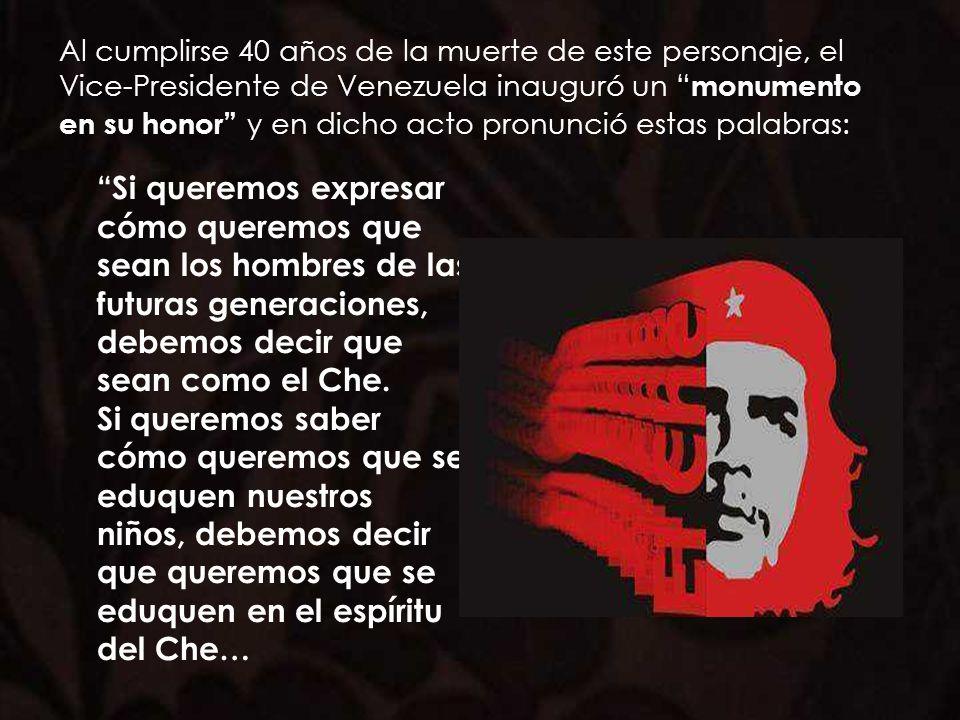 Al cumplirse 40 años de la muerte de este personaje, el Vice-Presidente de Venezuela inauguró un monumento en su honor y en dicho acto pronunció estas palabras: Si queremos expresar cómo queremos que sean los hombres de las futuras generaciones, debemos decir que sean como el Che.