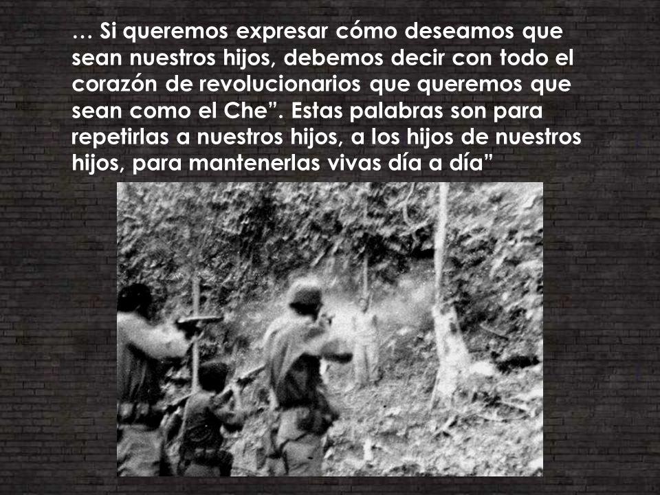 … Si queremos expresar cómo deseamos que sean nuestros hijos, debemos decir con todo el corazón de revolucionarios que queremos que sean como el Che.