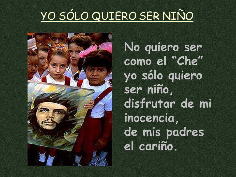 No quiero ser como el Che yo sólo quiero ser niño, disfrutar de mi inocencia, de mis padres el cariño.