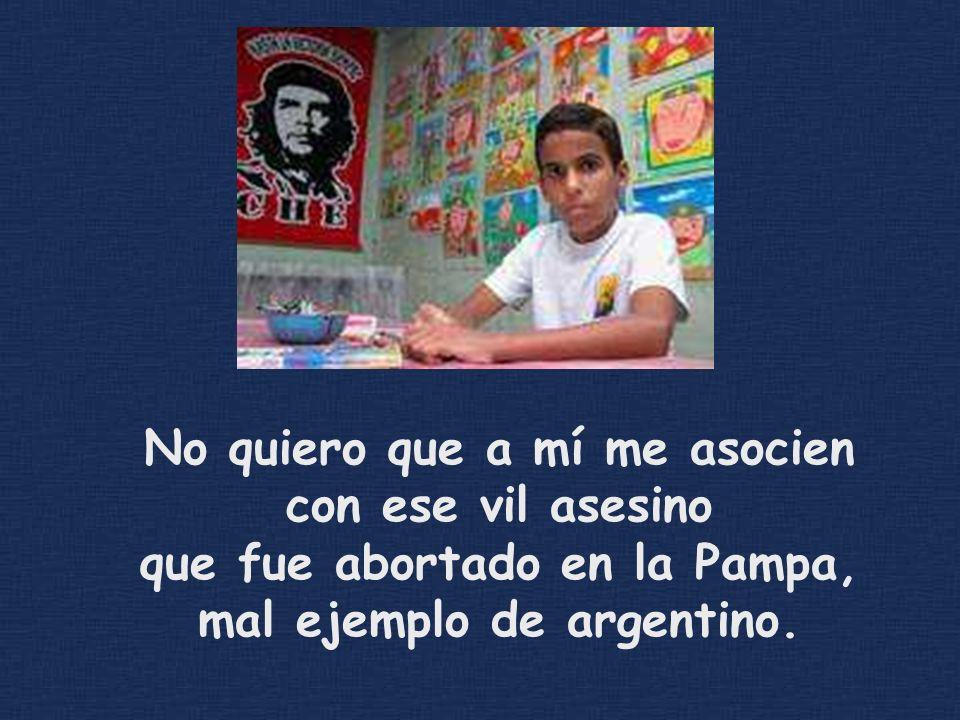 No quiero que a mí me asocien con ese vil asesino que fue abortado en la Pampa, mal ejemplo de argentino.