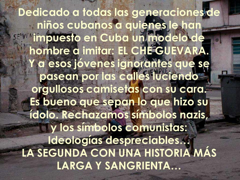 Dedicado a todas las generaciones de niños cubanos a quienes le han impuesto en Cuba un modelo de hombre a imitar: EL CHE GUEVARA.