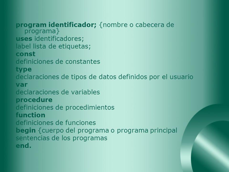 program identificador; {nombre o cabecera de programa} uses identificadores; label lista de etiquetas; const definiciones de constantes type declaraci