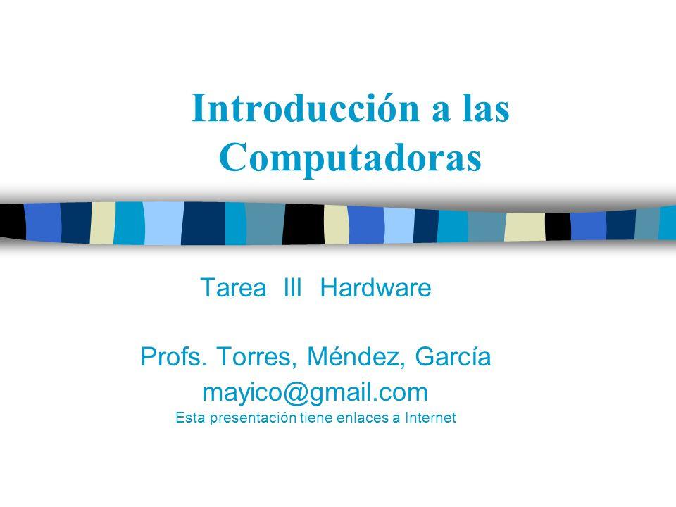 Introducción a las Computadoras Tarea III Hardware Profs. Torres, Méndez, García mayico@gmail.com Esta presentación tiene enlaces a Internet