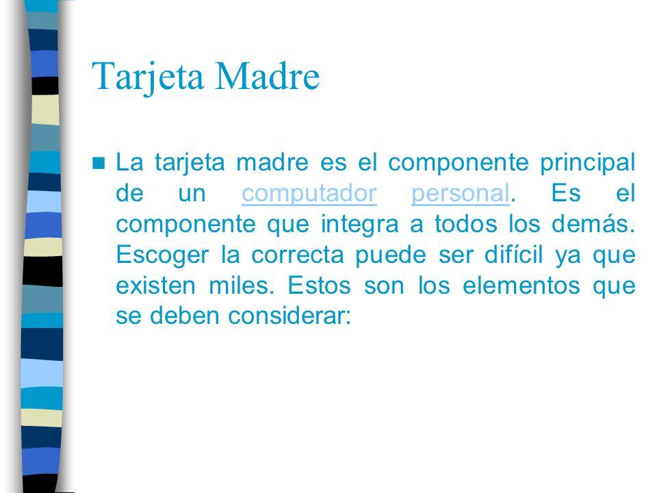 Tarjeta Madre La tarjeta madre es el componente principal de un computador personal. Es el componente que integra a todos los demás. Escoger la correc