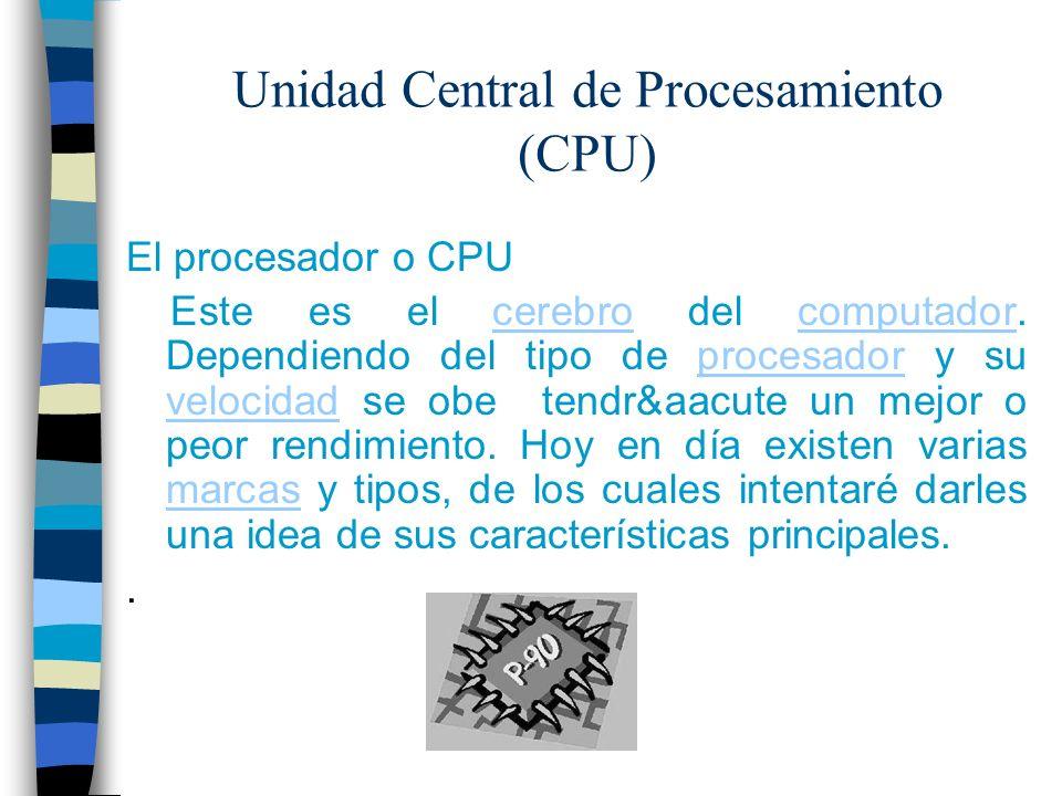 Unidad Central de Procesamiento (CPU) El procesador o CPU Este es el cerebro del computador. Dependiendo del tipo de procesador y su velocidad se obe