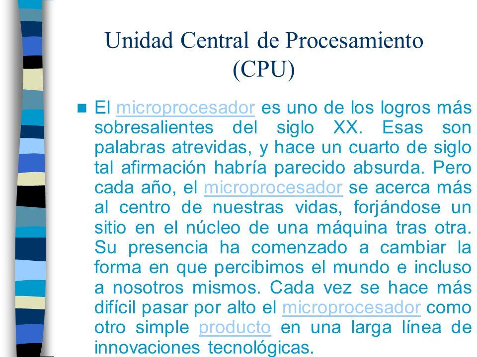 Unidad Central de Procesamiento (CPU) El microprocesador es uno de los logros más sobresalientes del siglo XX. Esas son palabras atrevidas, y hace un