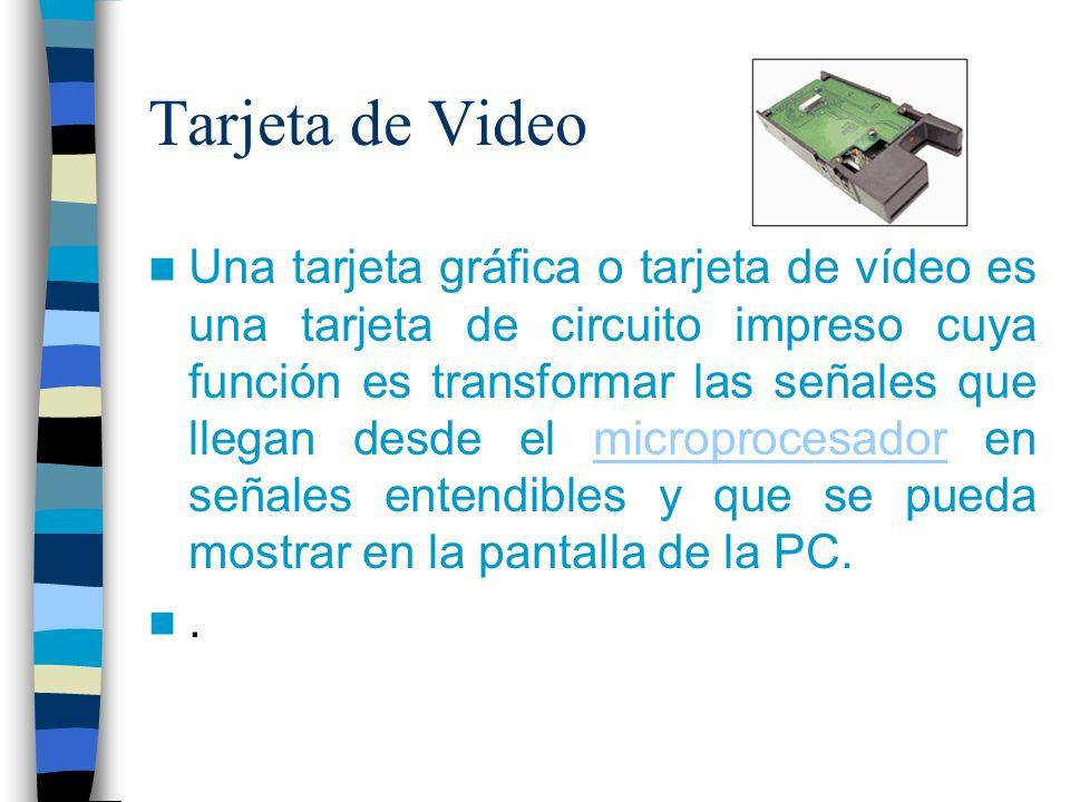 Tarjeta de Video Una tarjeta gráfica o tarjeta de vídeo es una tarjeta de circuito impreso cuya función es transformar las señales que llegan desde el