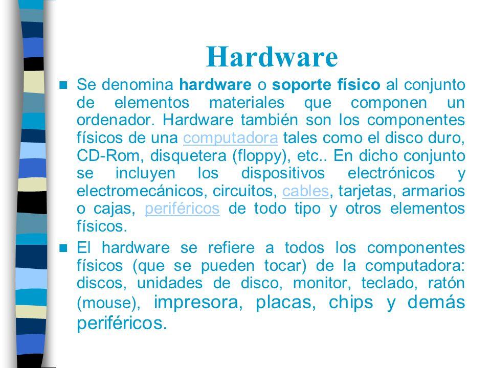 Hardware Se denomina hardware o soporte físico al conjunto de elementos materiales que componen un ordenador. Hardware también son los componentes fís