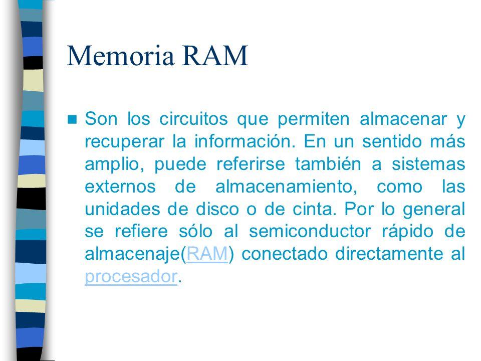 Memoria RAM Son los circuitos que permiten almacenar y recuperar la información. En un sentido más amplio, puede referirse también a sistemas externos