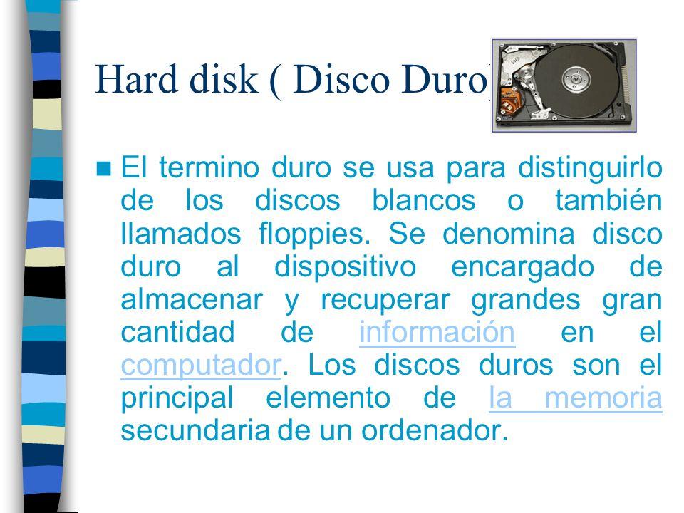 Hard disk ( Disco Duro) El termino duro se usa para distinguirlo de los discos blancos o también llamados floppies. Se denomina disco duro al disposit