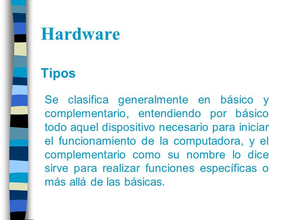 Hardware Tipos Se clasifica generalmente en básico y complementario, entendiendo por básico todo aquel dispositivo necesario para iniciar el funcionam