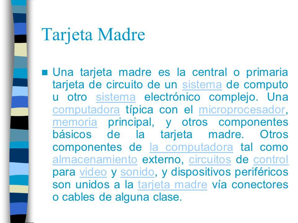 Tarjeta Madre La tarjeta madre es el componente principal de un computador personal.