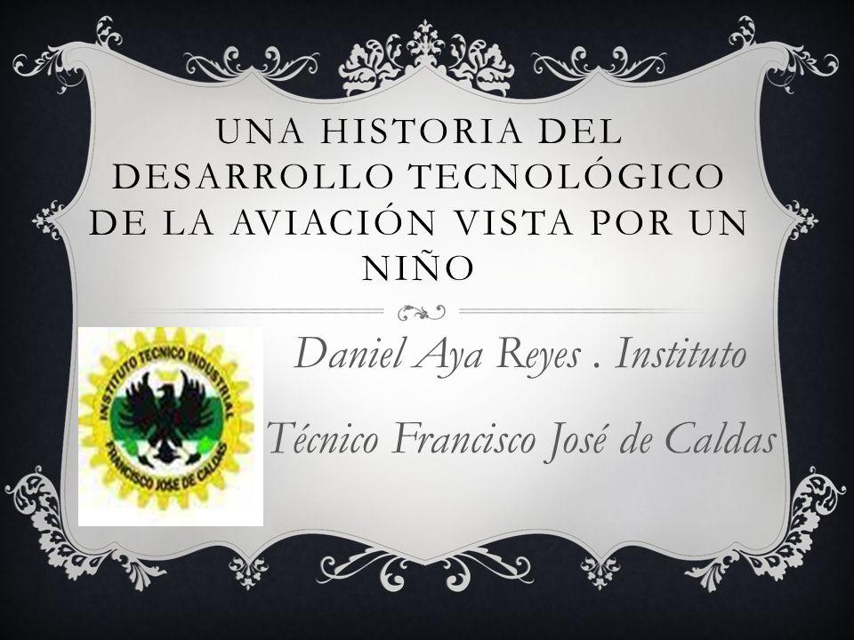 UNA HISTORIA DEL DESARROLLO TECNOLÓGICO DE LA AVIACIÓN VISTA POR UN NIÑO Daniel Aya Reyes.
