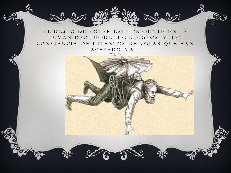 EL DESEO DE VOLAR ESTÁ PRESENTE EN LA HUMANIDAD DESDE HACE SIGLOS, Y HAY CONSTANCIA DE INTENTOS DE VOLAR QUE HAN ACABADO MAL.