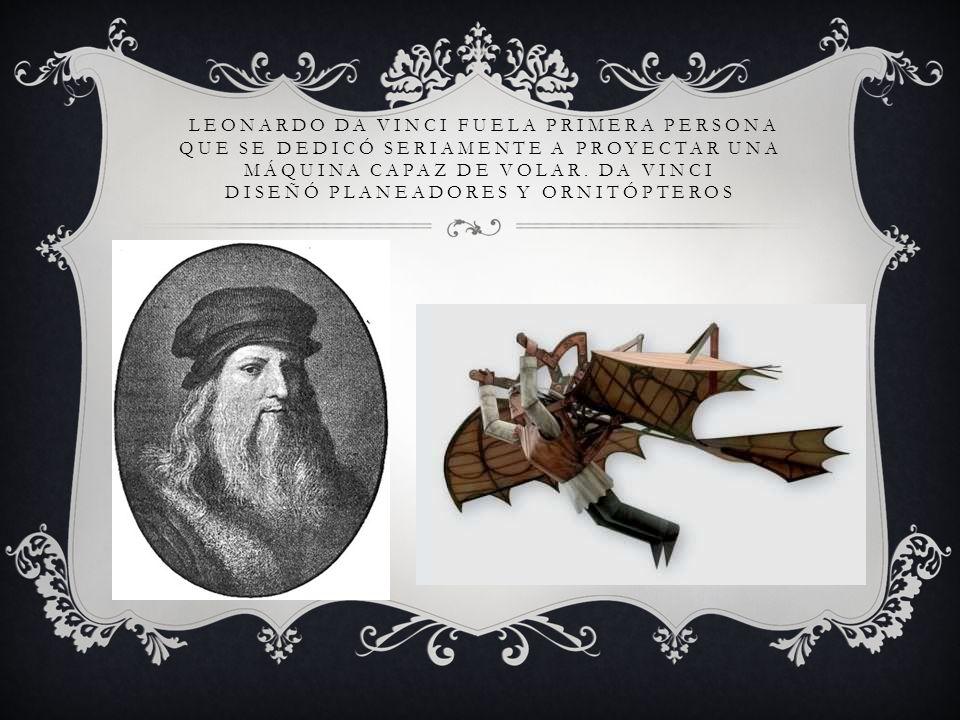 LEONARDO DA VINCI FUELA PRIMERA PERSONA QUE SE DEDICÓ SERIAMENTE A PROYECTAR UNA MÁQUINA CAPAZ DE VOLAR.