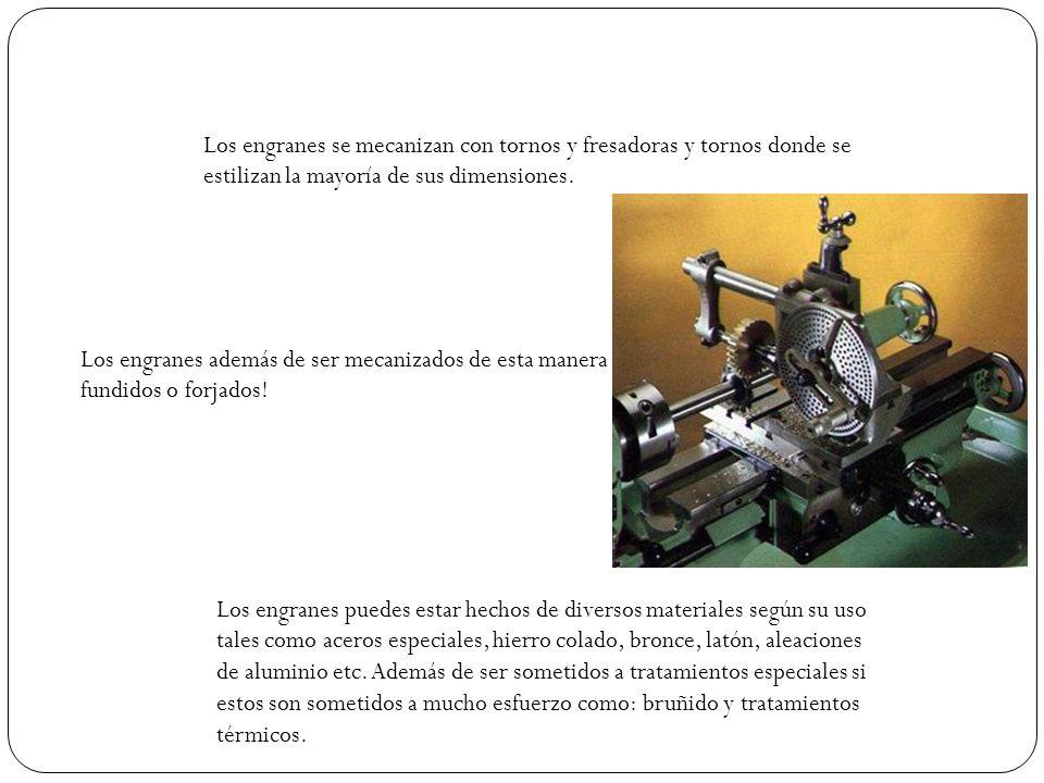Los engranes se mecanizan con tornos y fresadoras y tornos donde se estilizan la mayoría de sus dimensiones. Los engranes además de ser mecanizados de