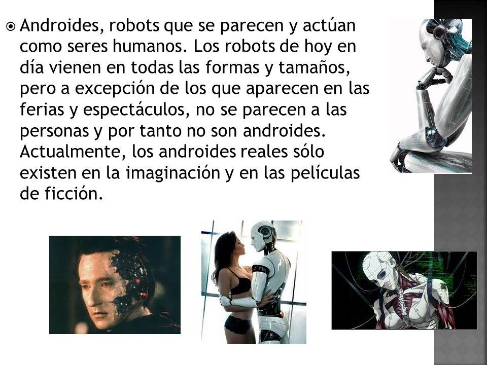 Androides, robots que se parecen y actúan como seres humanos. Los robots de hoy en día vienen en todas las formas y tamaños, pero a excepción de los q