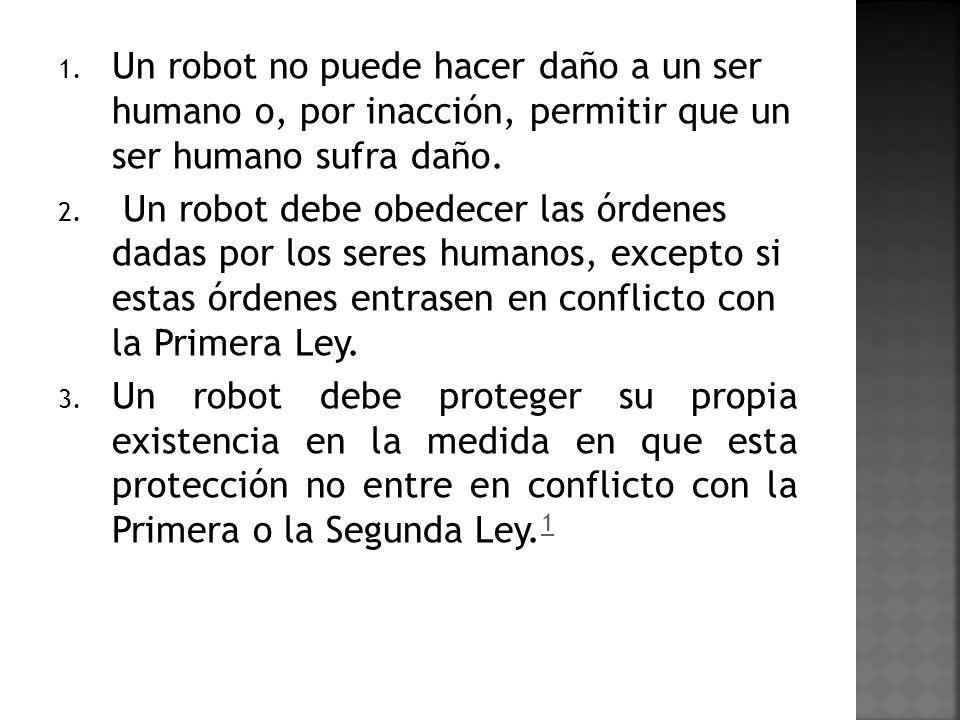 1. Un robot no puede hacer daño a un ser humano o, por inacción, permitir que un ser humano sufra daño. 2. Un robot debe obedecer las órdenes dadas po
