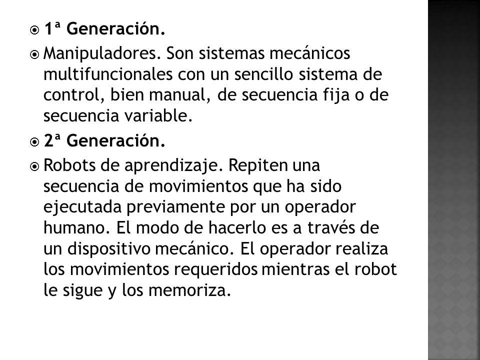 1ª Generación. Manipuladores. Son sistemas mecánicos multifuncionales con un sencillo sistema de control, bien manual, de secuencia fija o de secuenci