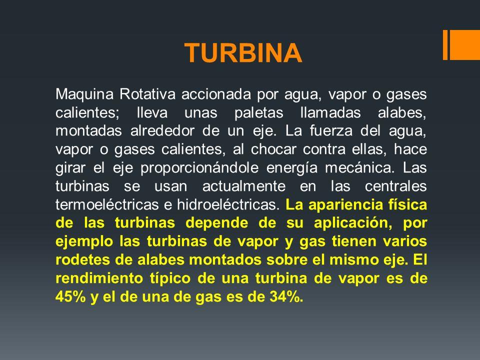 TURBINA Maquina Rotativa accionada por agua, vapor o gases calientes; lleva unas paletas llamadas alabes, montadas alrededor de un eje. La fuerza del
