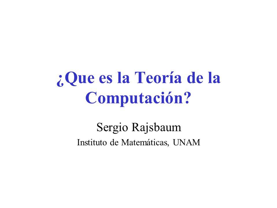 ¿Que es la Teoría de la Computación? Sergio Rajsbaum Instituto de Matemáticas, UNAM